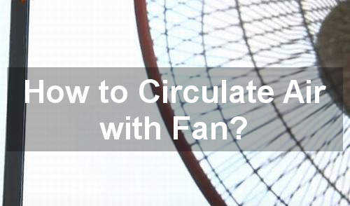 how to circulate air with fans